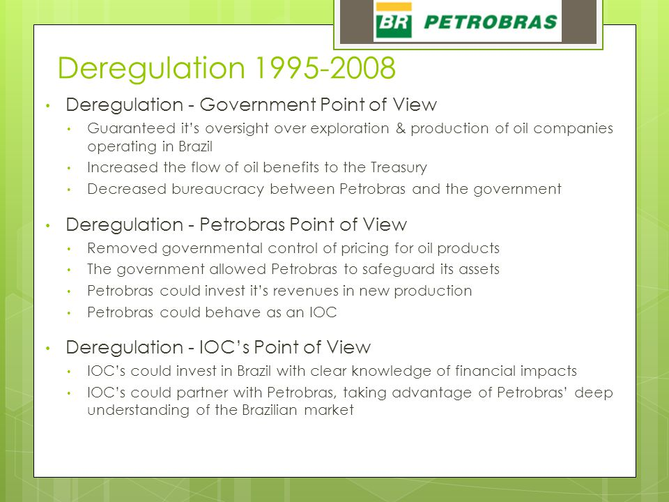 Deregulation 1995-2008 Deregulation - Government Point of View Guaranteed it's oversight over exploration & production of oil companies operating in Brazil Increased the flow of oil benefits to the Treasury Decreased bureaucracy between Petrobras and the government Deregulation - Petrobras Point of View Removed governmental control of pricing for oil products The government allowed Petrobras to safeguard its assets Petrobras could invest it's revenues in new production Petrobras could behave as an IOC Deregulation - IOC's Point of View IOC's could invest in Brazil with clear knowledge of financial impacts IOC's could partner with Petrobras, taking advantage of Petrobras' deep understanding of the Brazilian market