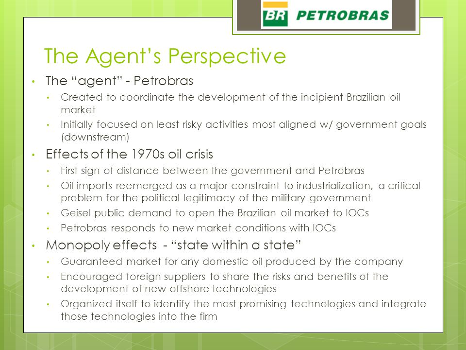 """The Agent's Perspective The """"agent"""" - Petrobras Created to coordinate the development of the incipient Brazilian oil market Initially focused on least"""