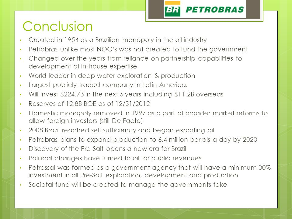 Conclusion Created in 1954 as a Brazilian monopoly in the oil industry Petrobras unlike most NOC's was not created to fund the government Changed over