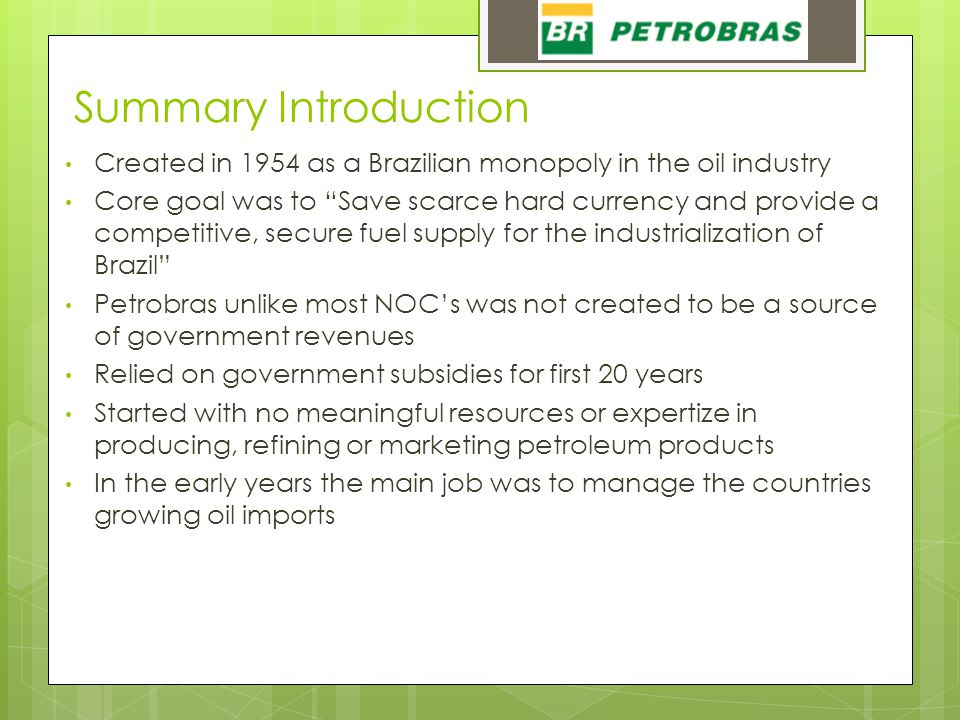 """Summary Introduction Created in 1954 as a Brazilian monopoly in the oil industry Core goal was to """"Save scarce hard currency and provide a competitive"""