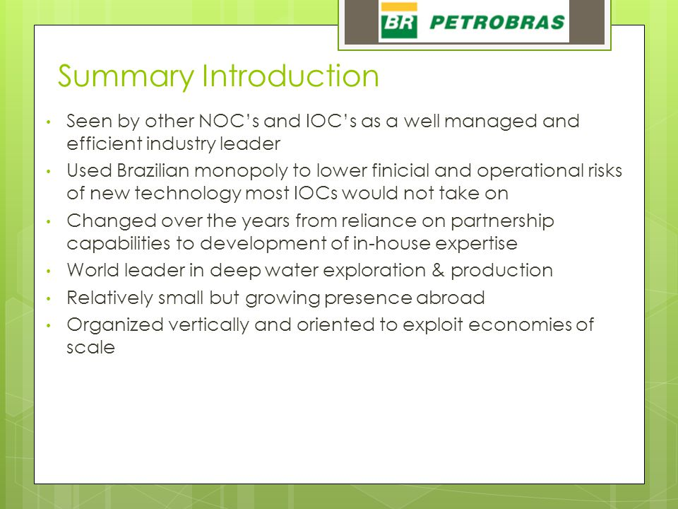 Summary Introduction Seen by other NOC's and IOC's as a well managed and efficient industry leader Used Brazilian monopoly to lower finicial and operational risks of new technology most IOCs would not take on Changed over the years from reliance on partnership capabilities to development of in-house expertise World leader in deep water exploration & production Relatively small but growing presence abroad Organized vertically and oriented to exploit economies of scale