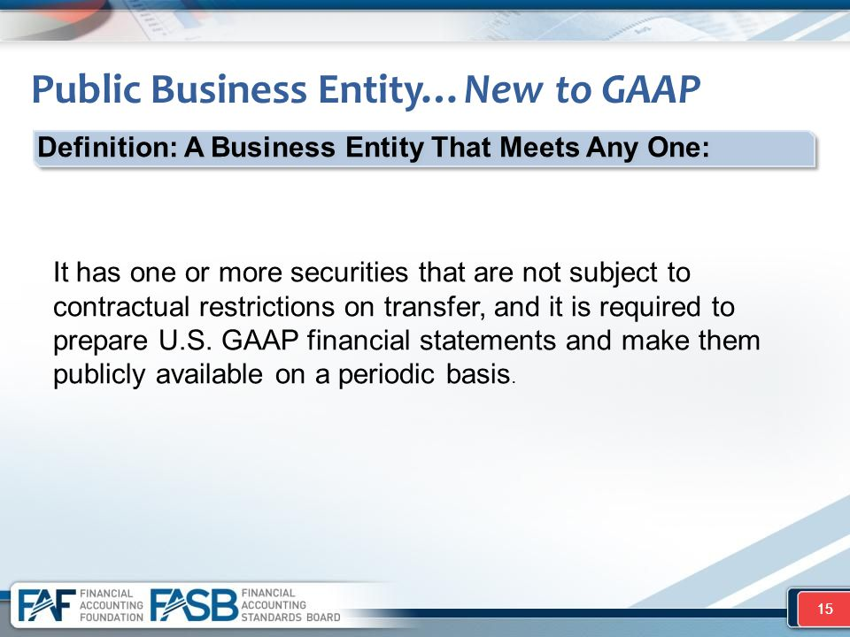 15 Public Business Entity…New to GAAP 15 It has one or more securities that are not subject to contractual restrictions on transfer, and it is required to prepare U.S.