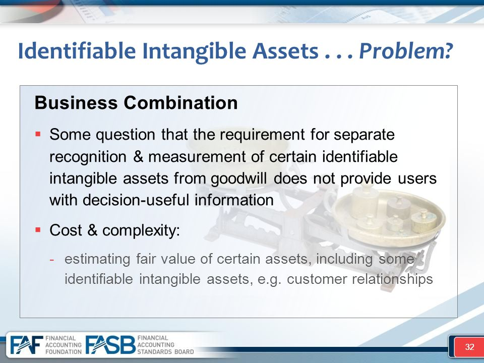 32 Business Combination  Some question that the requirement for separate recognition & measurement of certain identifiable intangible assets from goodwill does not provide users with decision-useful information  Cost & complexity: -estimating fair value of certain assets, including some identifiable intangible assets, e.g.