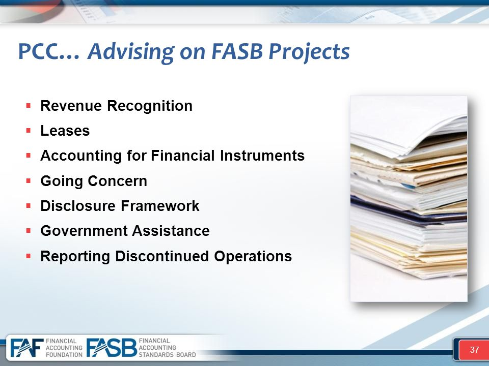 PCC… Advising on FASB Projects  Revenue Recognition  Leases  Accounting for Financial Instruments  Going Concern  Disclosure Framework  Governme