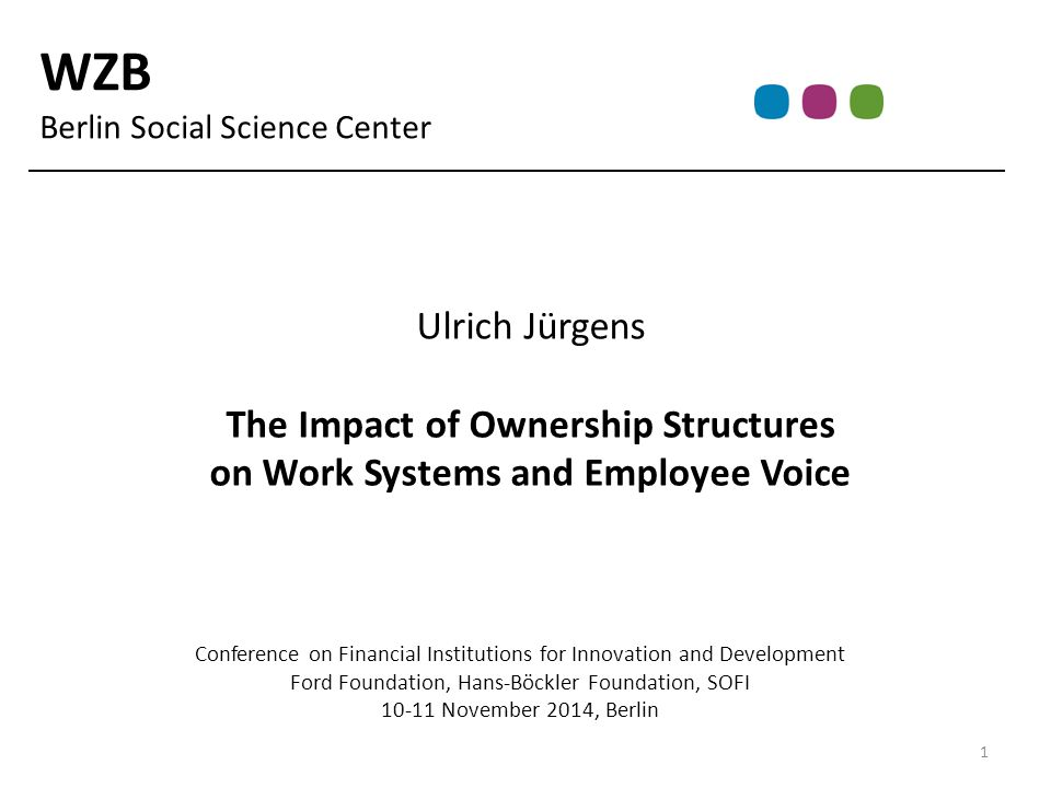WZB Berlin Social Science Center Ulrich Jürgens The Impact of Ownership Structures on Work Systems and Employee Voice Conference on Financial Institutions for Innovation and Development Ford Foundation, Hans-Böckler Foundation, SOFI 10-11 November 2014, Berlin 1