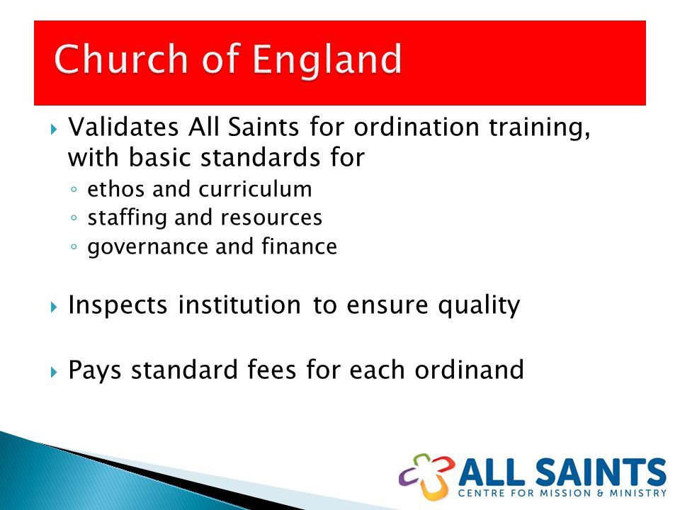  Validates All Saints for ordination training, with basic standards for ◦ ethos and curriculum ◦ staffing and resources ◦ governance and finance  Inspects institution to ensure quality  Pays standard fees for each ordinand
