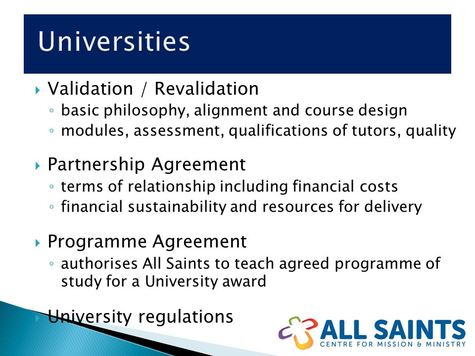  Validation / Revalidation ◦ basic philosophy, alignment and course design ◦ modules, assessment, qualifications of tutors, quality  Partnership Agreement ◦ terms of relationship including financial costs ◦ financial sustainability and resources for delivery  Programme Agreement ◦ authorises All Saints to teach agreed programme of study for a University award  University regulations