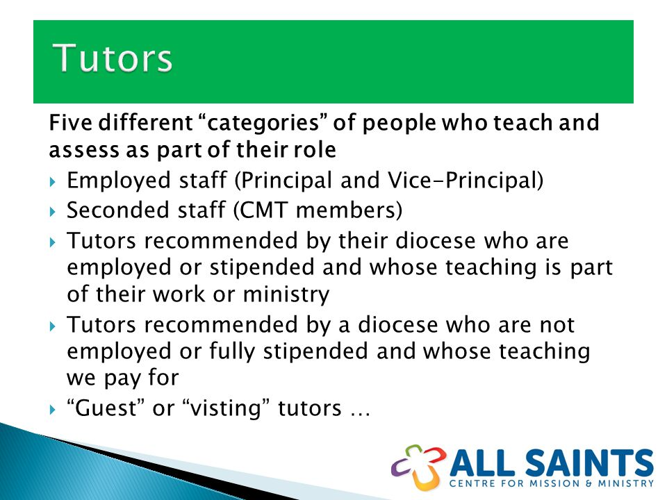 Five different categories of people who teach and assess as part of their role  Employed staff (Principal and Vice-Principal)  Seconded staff (CMT members)  Tutors recommended by their diocese who are employed or stipended and whose teaching is part of their work or ministry  Tutors recommended by a diocese who are not employed or fully stipended and whose teaching we pay for  Guest or visting tutors …