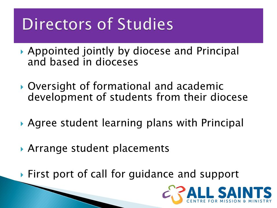  Appointed jointly by diocese and Principal and based in dioceses  Oversight of formational and academic development of students from their diocese  Agree student learning plans with Principal  Arrange student placements  First port of call for guidance and support