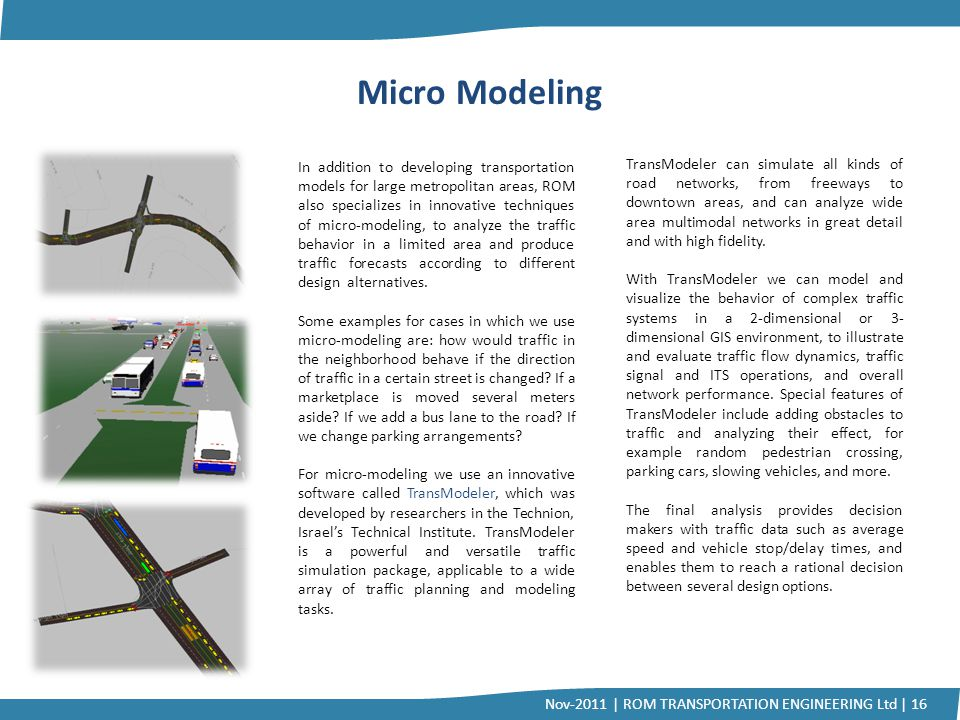 Micro Modeling In addition to developing transportation models for large metropolitan areas, ROM also specializes in innovative techniques of micro-mo