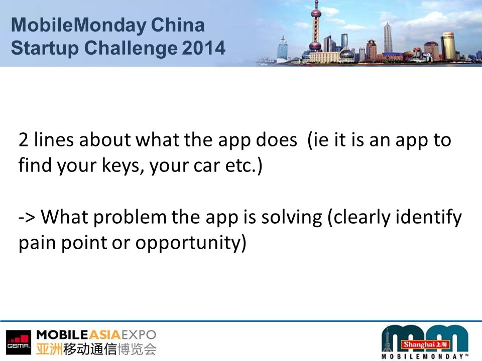 MobileMonday China Startup Challenge 2014 2 lines about what the app does (ie it is an app to find your keys, your car etc.) -> What problem the app is solving (clearly identify pain point or opportunity)