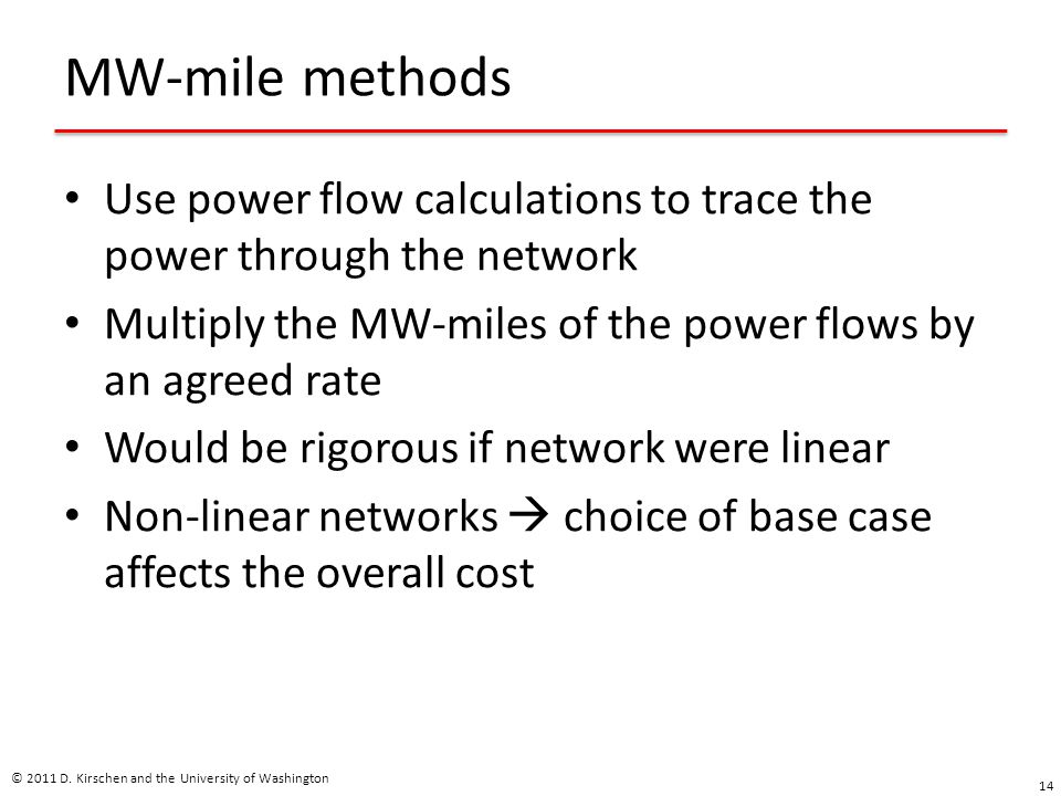 MW-mile methods Use power flow calculations to trace the power through the network Multiply the MW-miles of the power flows by an agreed rate Would be rigorous if network were linear Non-linear networks  choice of base case affects the overall cost © 2011 D.