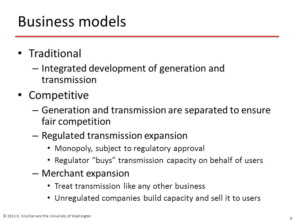 Business models Traditional – Integrated development of generation and transmission Competitive – Generation and transmission are separated to ensure fair competition – Regulated transmission expansion Monopoly, subject to regulatory approval Regulator buys transmission capacity on behalf of users – Merchant expansion Treat transmission like any other business Unregulated companies build capacity and sell it to users © 2011 D.