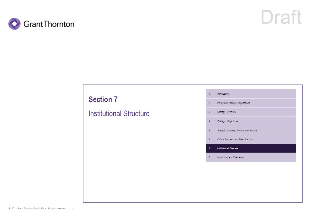 © 2011 Grant Thornton South Africa. All rights reserved. | | Section 7 Institutional Structure 1.Introduction 2.Policy and Strategy Implications 3Stra