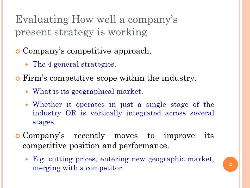 Evaluating How well a company's present strategy is working Company's competitive approach. The 4 general strategies. Firm's competitive scope within