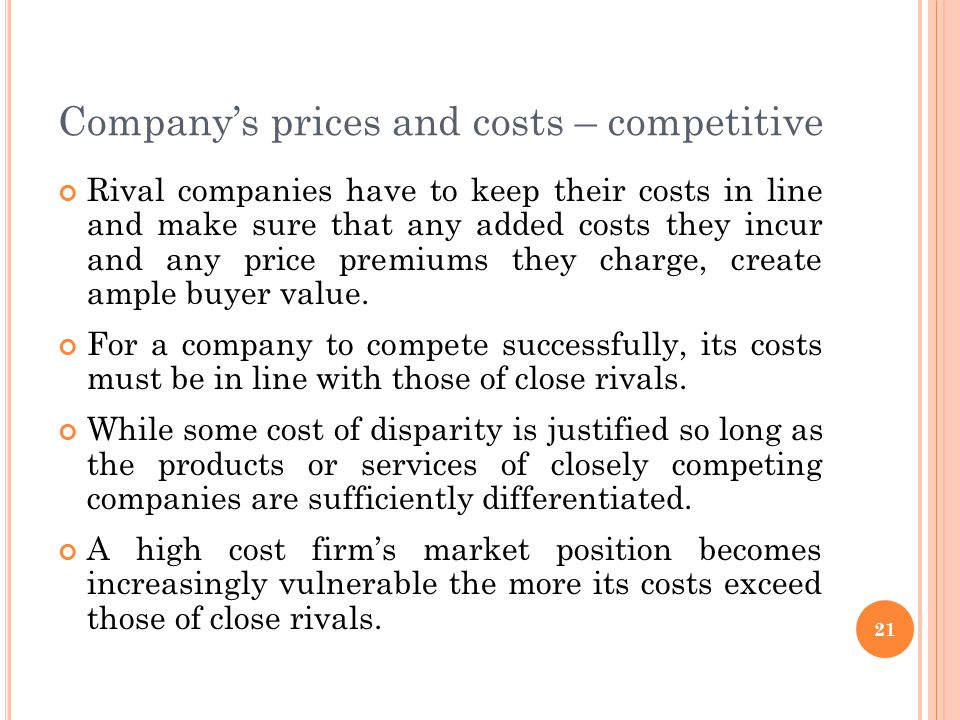 Company's prices and costs – competitive Rival companies have to keep their costs in line and make sure that any added costs they incur and any price