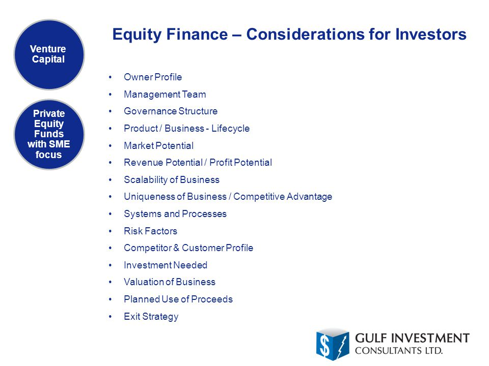 Equity Finance – Considerations for Investors Venture Capital Private Equity Funds with SME focus Owner Profile Management Team Governance Structure Product / Business - Lifecycle Market Potential Revenue Potential / Profit Potential Scalability of Business Uniqueness of Business / Competitive Advantage Systems and Processes Risk Factors Competitor & Customer Profile Investment Needed Valuation of Business Planned Use of Proceeds Exit Strategy