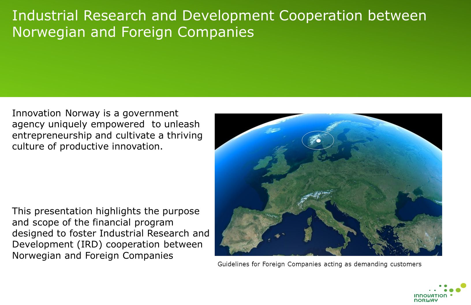 Industrial Research and Development Cooperation between Norwegian and Foreign Companies Guidelines for Foreign Companies acting as demanding customers Innovation Norway is a government agency uniquely empowered to unleash entrepreneurship and cultivate a thriving culture of productive innovation.