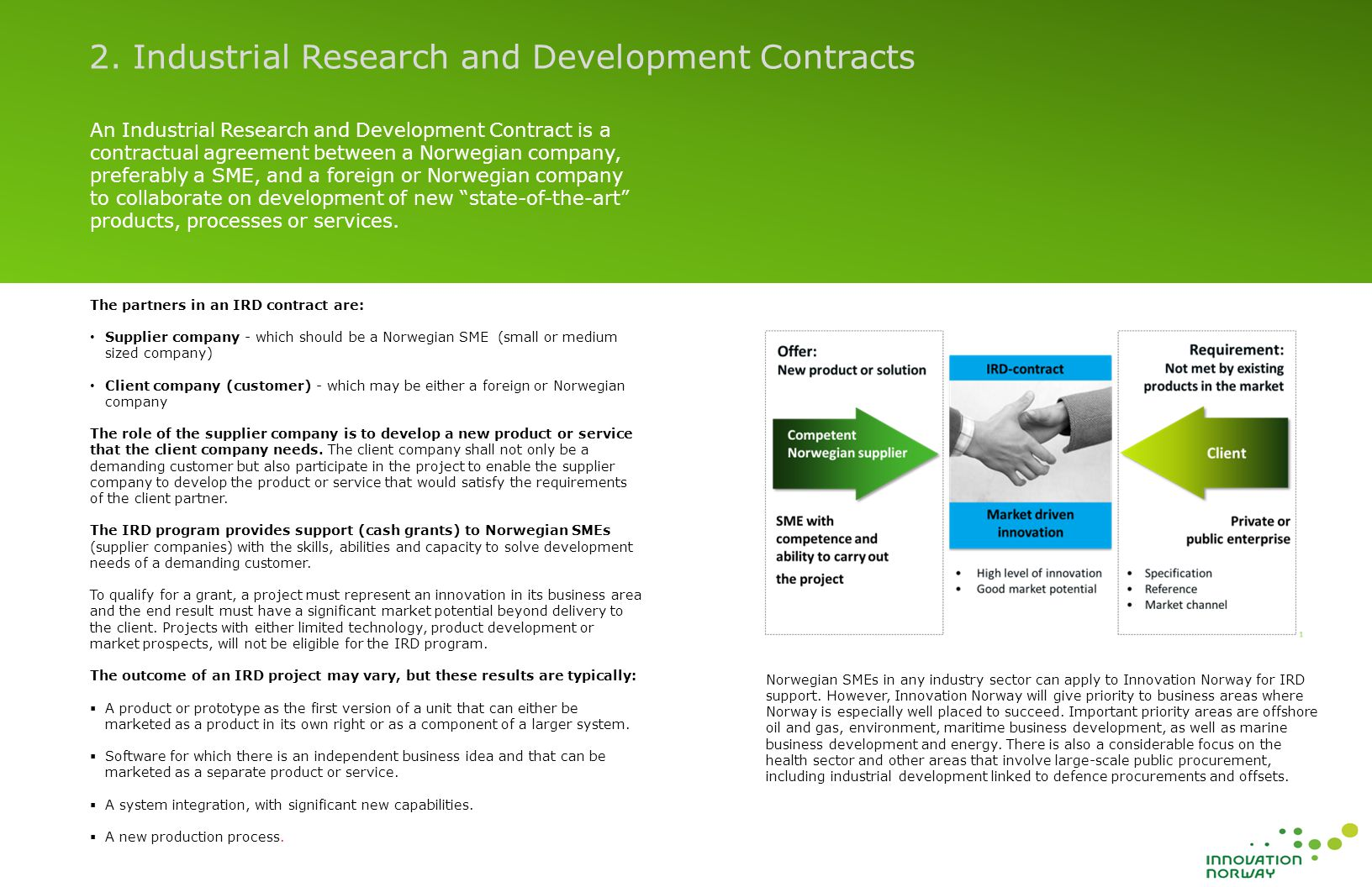 An Industrial Research and Development Contract is a contractual agreement between a Norwegian company, preferably a SME, and a foreign or Norwegian company to collaborate on development of new state-of-the-art products, processes or services.