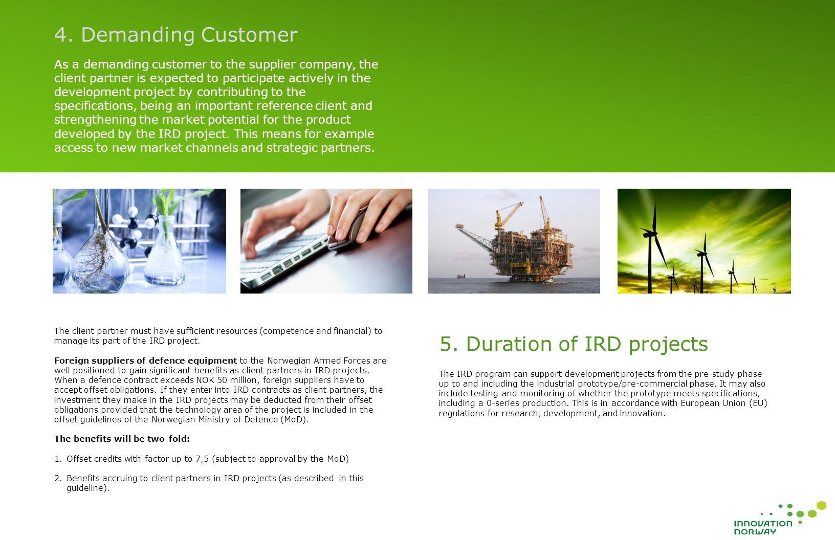 As a demanding customer to the supplier company, the client partner is expected to participate actively in the development project by contributing to the specifications, being an important reference client and strengthening the market potential for the product developed by the IRD project.