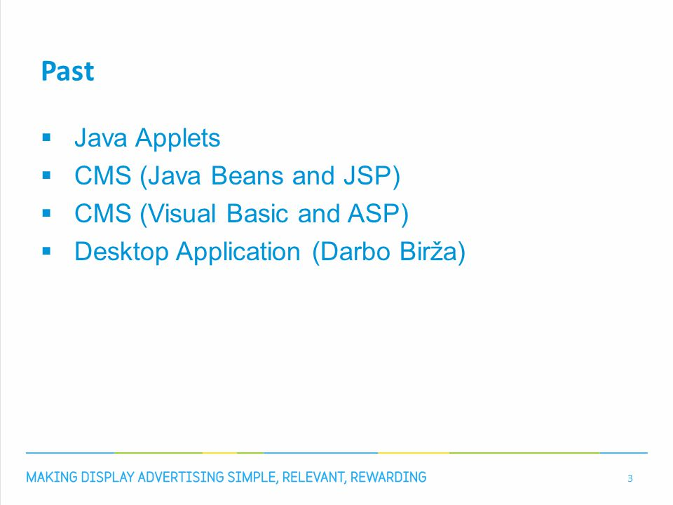 Past  Java Applets  CMS (Java Beans and JSP)  CMS (Visual Basic and ASP)  Desktop Application (Darbo Birža) 3
