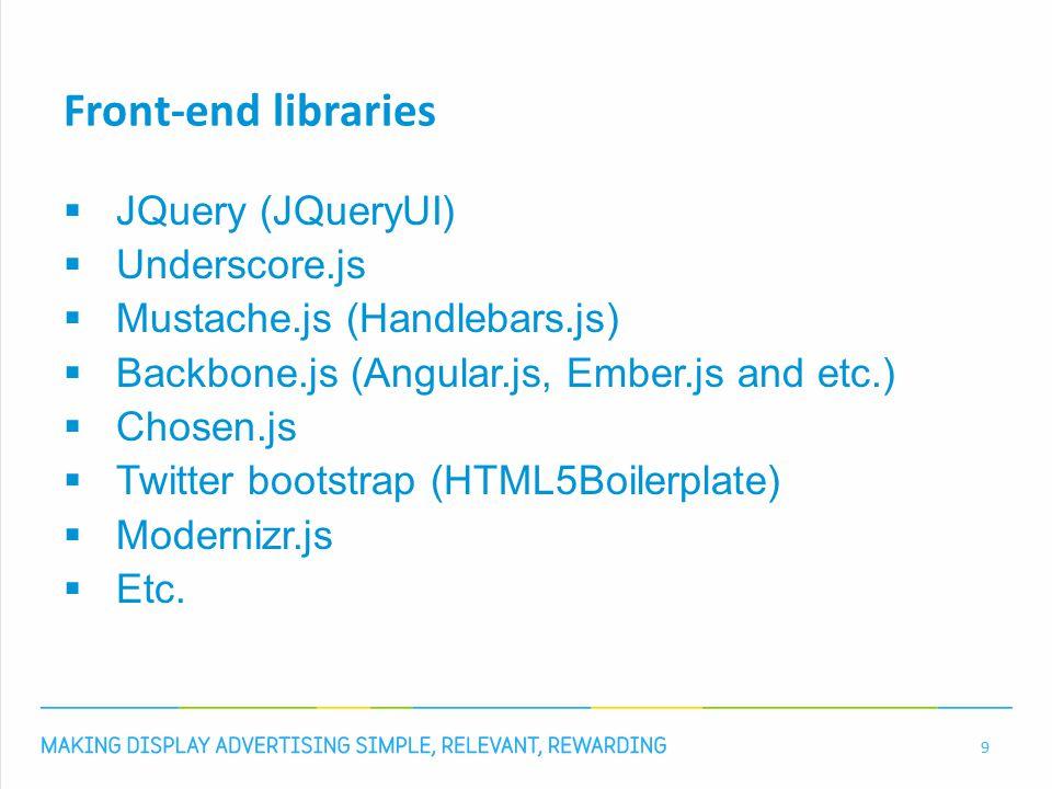 Front-end libraries  JQuery (JQueryUI)  Underscore.js  Mustache.js (Handlebars.js)  Backbone.js (Angular.js, Ember.js and etc.)  Chosen.js  Twit