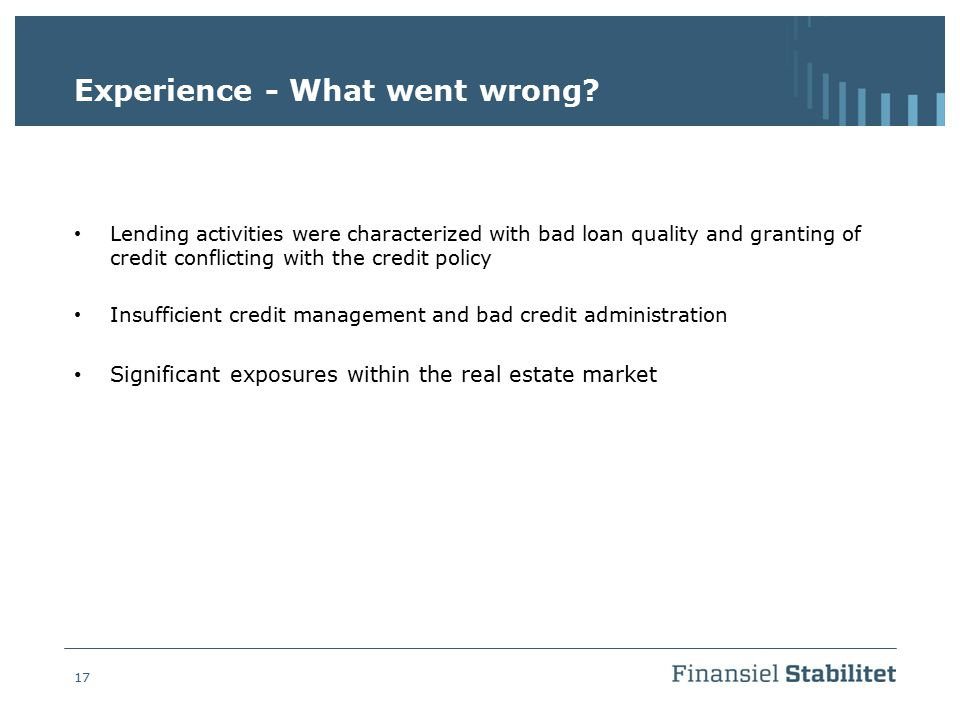 17 Experience - What went wrong? Lending activities were characterized with bad loan quality and granting of credit conflicting with the credit policy