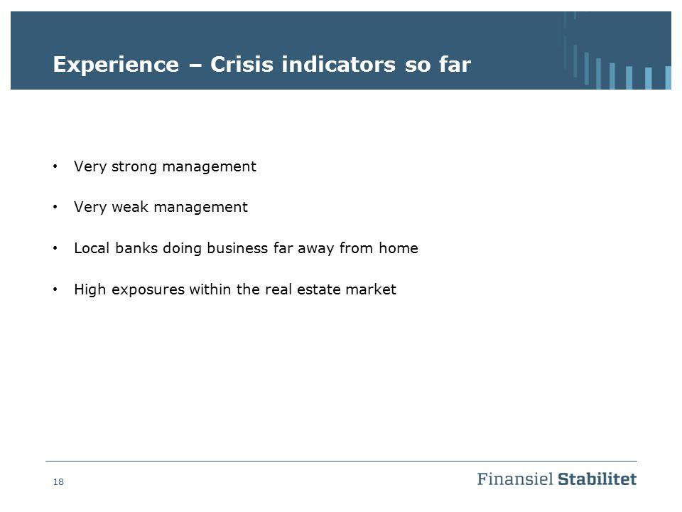 18 Experience – Crisis indicators so far Very strong management Very weak management Local banks doing business far away from home High exposures with