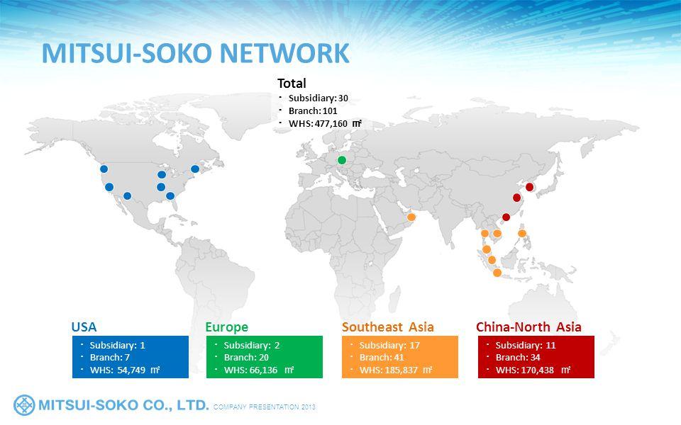 COMPANY PRESENTATION 2013 MITSUI-SOKO NETWORK Total ・ Subsidiary: 30 ・ Branch: 101 ・ WHS: 477,160 ㎡ ・ Subsidiary: 2 ・ Branch: 20 ・ WHS: 66,136 ㎡ Europe ・ Subsidiary: 1 ・ Branch: 7 ・ WHS: 54,749 ㎡ USA ・ Subsidiary: 11 ・ Branch: 34 ・ WHS: 170,438 ㎡ China-North Asia ・ Subsidiary: 17 ・ Branch: 41 ・ WHS: 185,837 ㎡ Southeast Asia