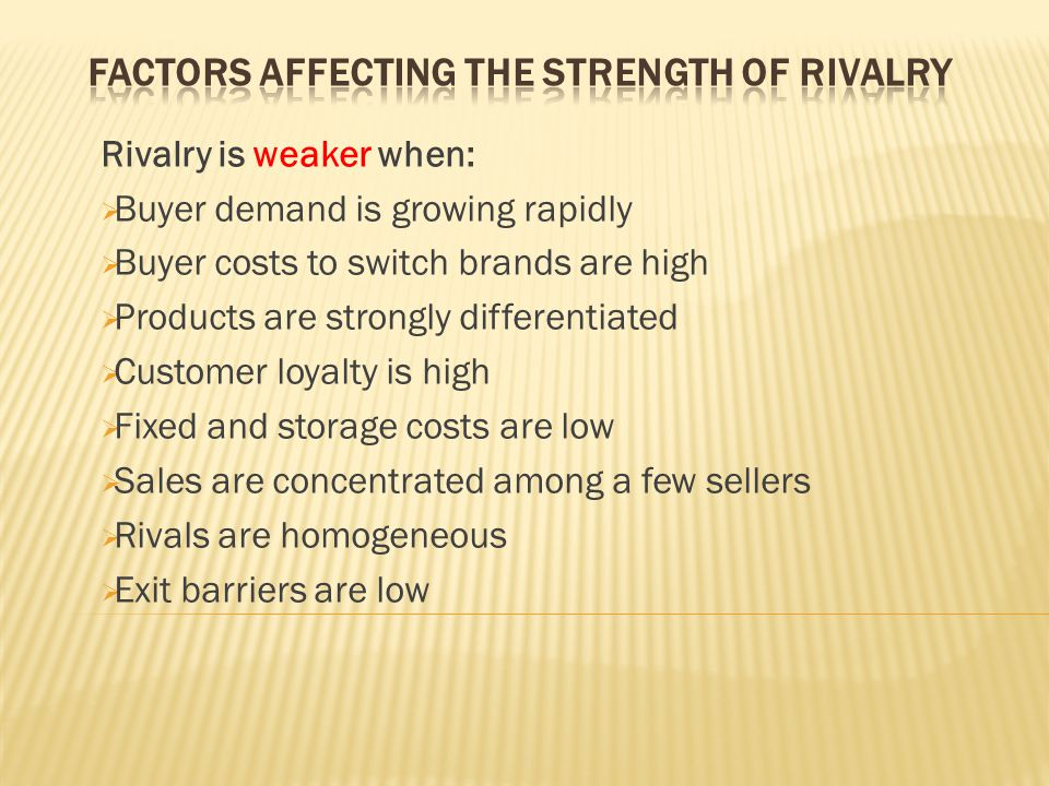Rivalry is weaker when:  Buyer demand is growing rapidly  Buyer costs to switch brands are high  Products are strongly differentiated  Customer lo