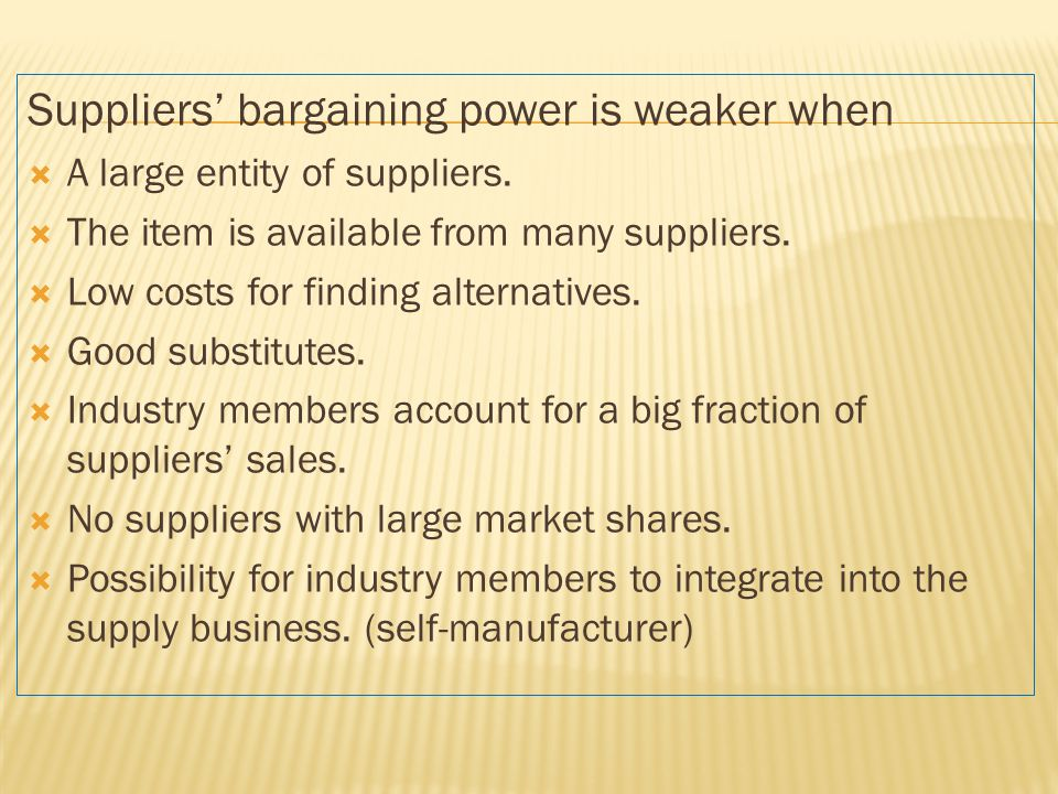 Suppliers' bargaining power is weaker when  A large entity of suppliers.  The item is available from many suppliers.  Low costs for finding alterna