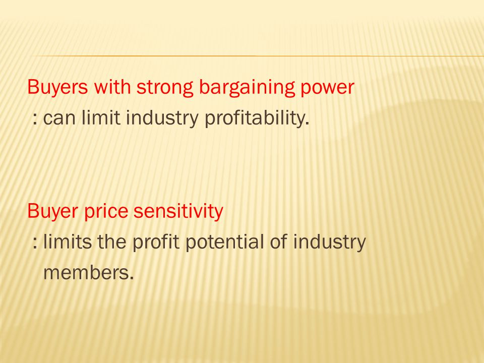 Buyers with strong bargaining power : can limit industry profitability. Buyer price sensitivity : limits the profit potential of industry members.