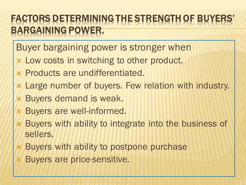 Buyer bargaining power is stronger when  Low costs in switching to other product.  Products are undifferentiated.  Large number of buyers. Few rela