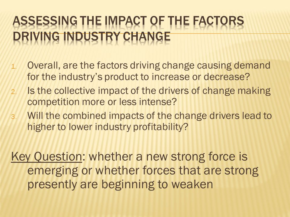1. Overall, are the factors driving change causing demand for the industry's product to increase or decrease? 2. Is the collective impact of the drive