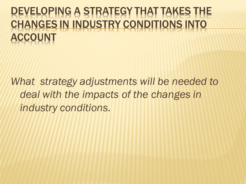 What strategy adjustments will be needed to deal with the impacts of the changes in industry conditions.