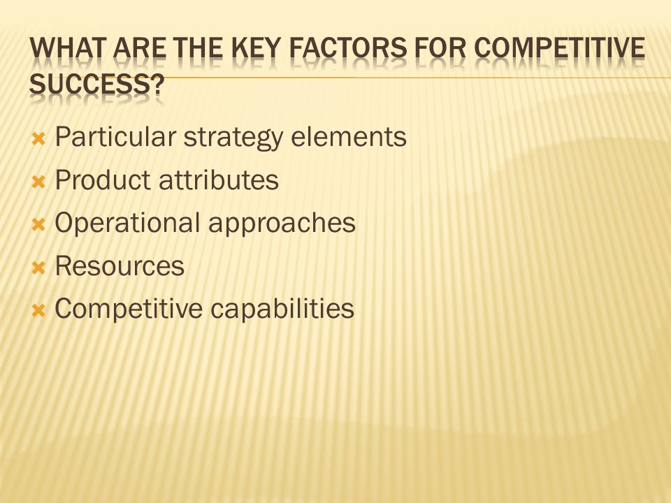  Particular strategy elements  Product attributes  Operational approaches  Resources  Competitive capabilities