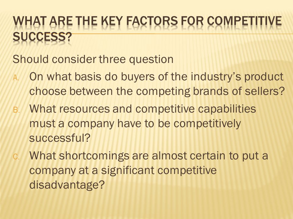 Should consider three question A. On what basis do buyers of the industry's product choose between the competing brands of sellers? B. What resources