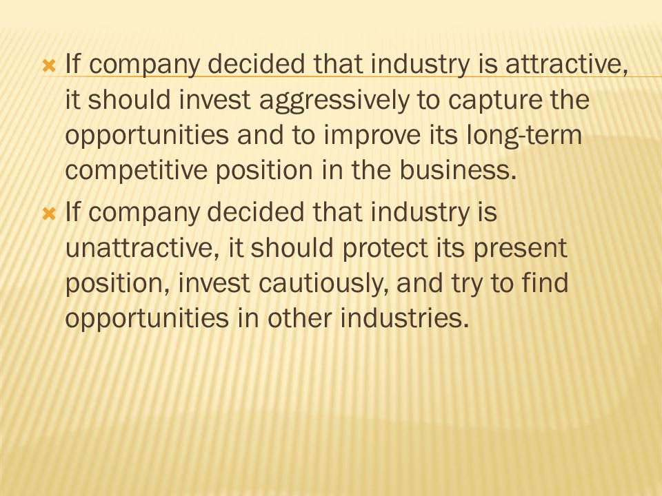  If company decided that industry is attractive, it should invest aggressively to capture the opportunities and to improve its long-term competitive