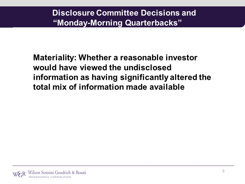 Disclosure Committee Decisions and Monday-Morning Quarterbacks Materiality: Whether a reasonable investor would have viewed the undisclosed information as having significantly altered the total mix of information made available 9