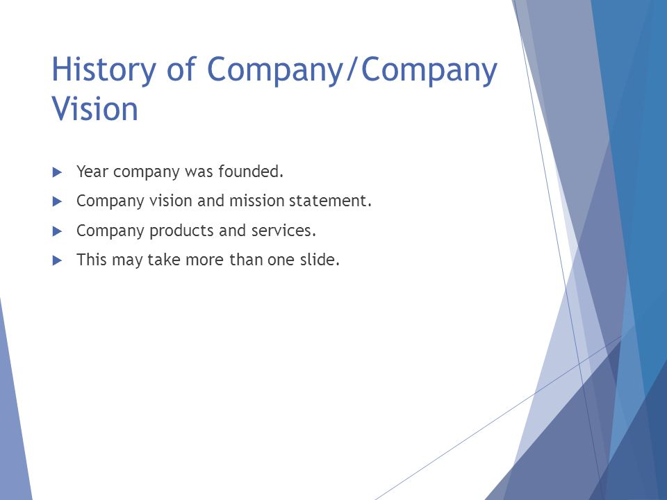 History of Company/Company Vision  Year company was founded.  Company vision and mission statement.  Company products and services.  This may take