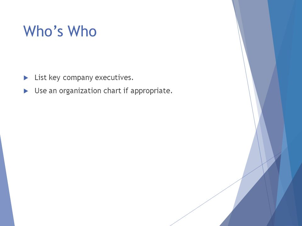 Who's Who  List key company executives.  Use an organization chart if appropriate.