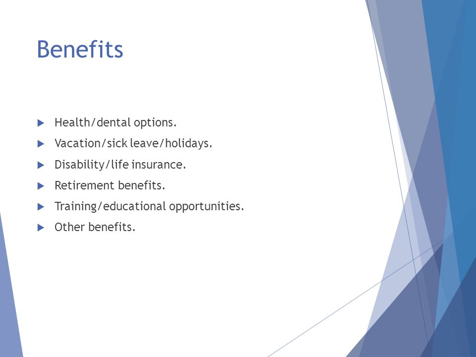 Benefits  Health/dental options.  Vacation/sick leave/holidays.