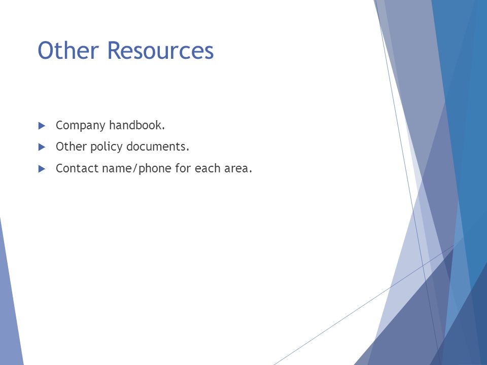 Other Resources  Company handbook.  Other policy documents.  Contact name/phone for each area.