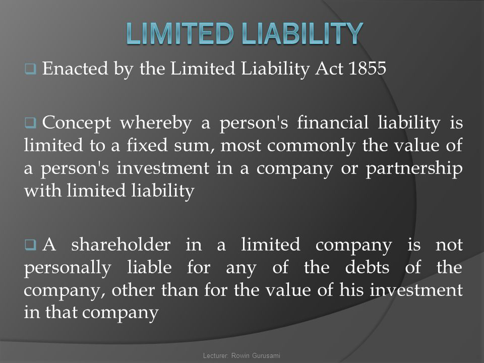  Enacted by the Limited Liability Act 1855  Concept whereby a person's financial liability is limited to a fixed sum, most commonly the value of a p