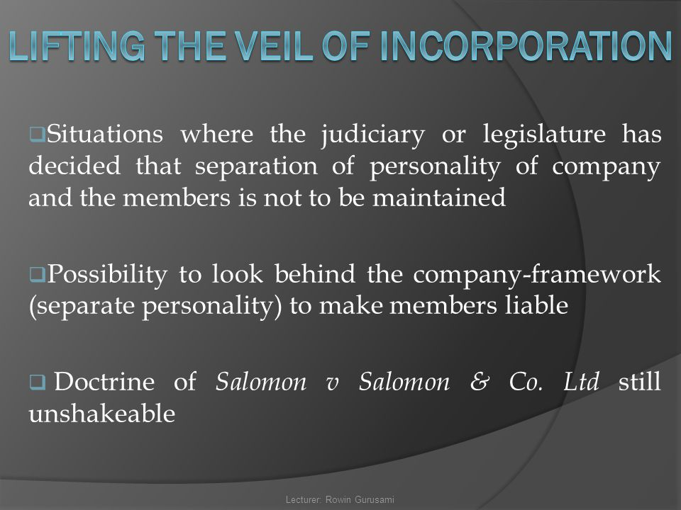  Situations where the judiciary or legislature has decided that separation of personality of company and the members is not to be maintained  Possib