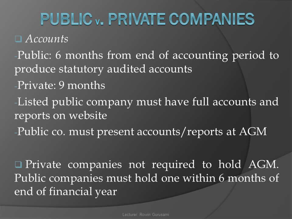  Accounts - Public: 6 months from end of accounting period to produce statutory audited accounts - Private: 9 months - Listed public company must hav
