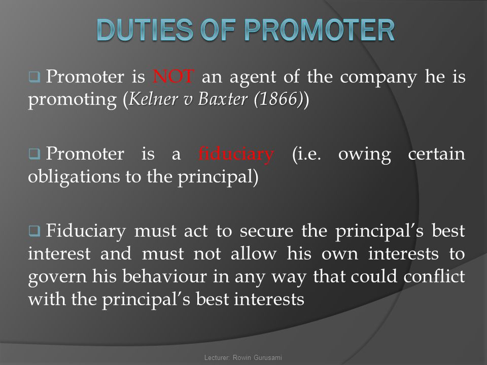 Kelner v Baxter (1866)  Promoter is NOT an agent of the company he is promoting ( Kelner v Baxter (1866) )  Promoter is a fiduciary (i.e. owing cert