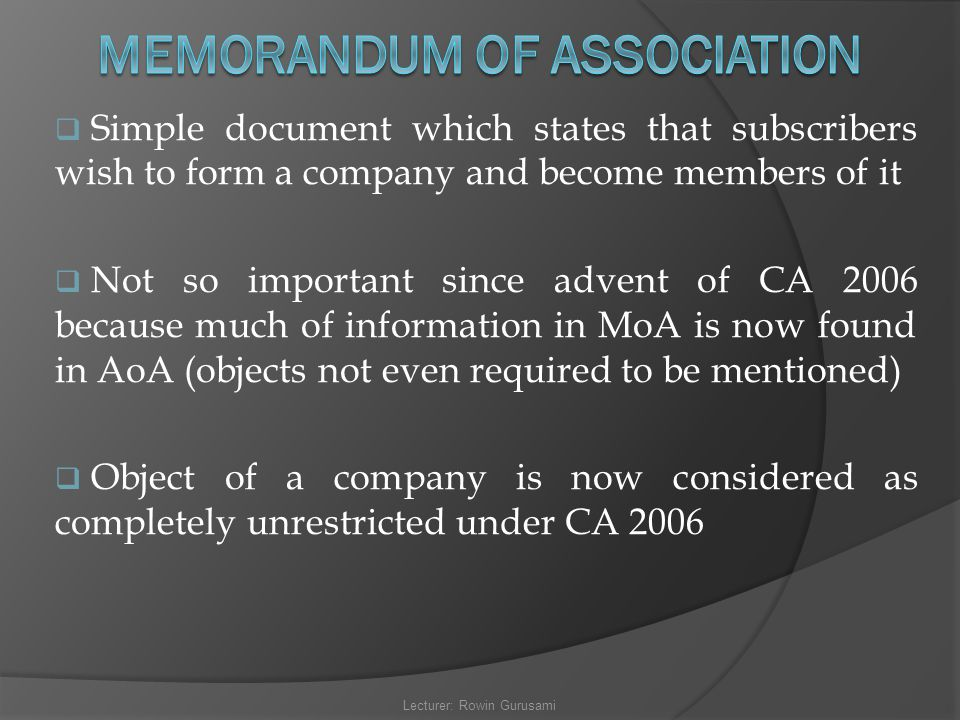  Simple document which states that subscribers wish to form a company and become members of it  Not so important since advent of CA 2006 because muc