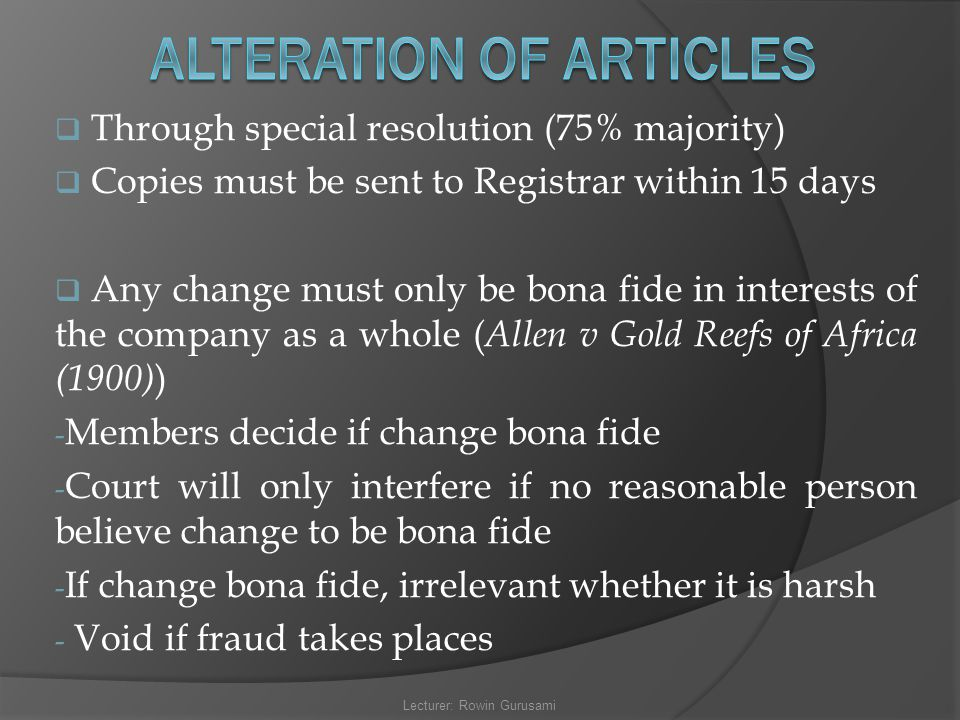  Through special resolution (75% majority)  Copies must be sent to Registrar within 15 days  Any change must only be bona fide in interests of the