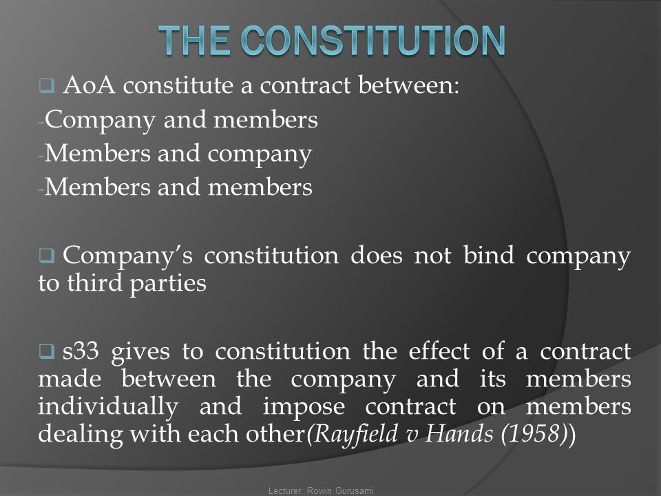  AoA constitute a contract between: - Company and members - Members and company - Members and members  Company's constitution does not bind company
